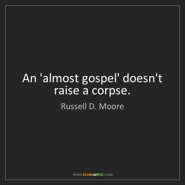 Russell D. Moore: An 'almost gospel' doesn't raise a corpse.