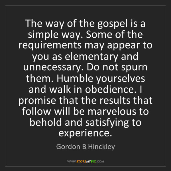 Gordon B Hinckley: The way of the gospel is a simple way. Some of the requirements...