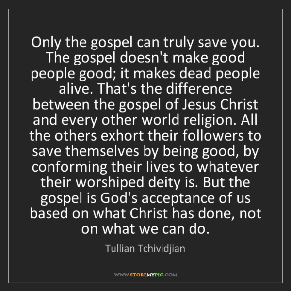Tullian Tchividjian: Only the gospel can truly save you. The gospel doesn't...