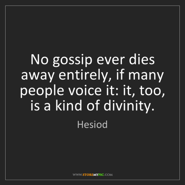 Hesiod: No gossip ever dies away entirely, if many people voice...