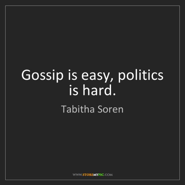 Tabitha Soren: Gossip is easy, politics is hard.