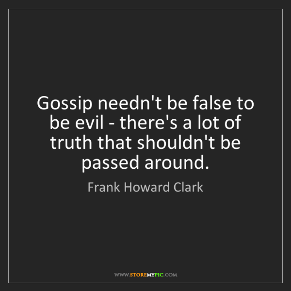 Frank Howard Clark: Gossip needn't be false to be evil - there's a lot of...