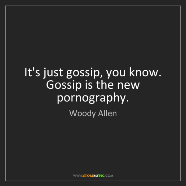 Woody Allen: It's just gossip, you know. Gossip is the new pornography.