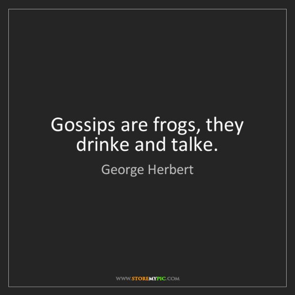 George Herbert: Gossips are frogs, they drinke and talke.