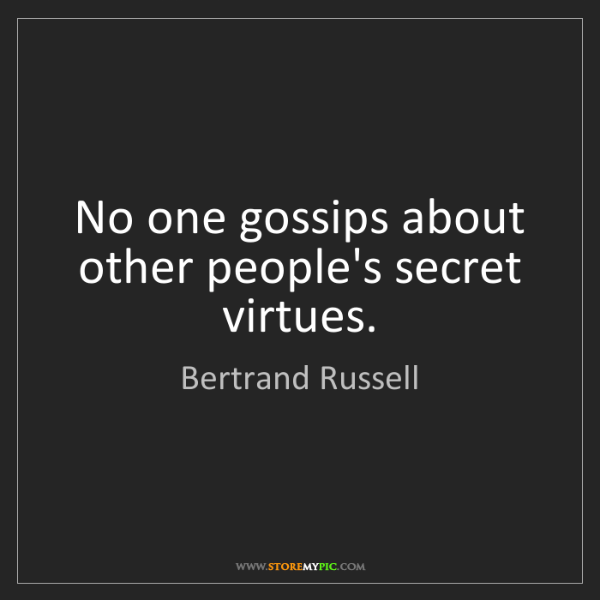 Bertrand Russell: No one gossips about other people's secret virtues.