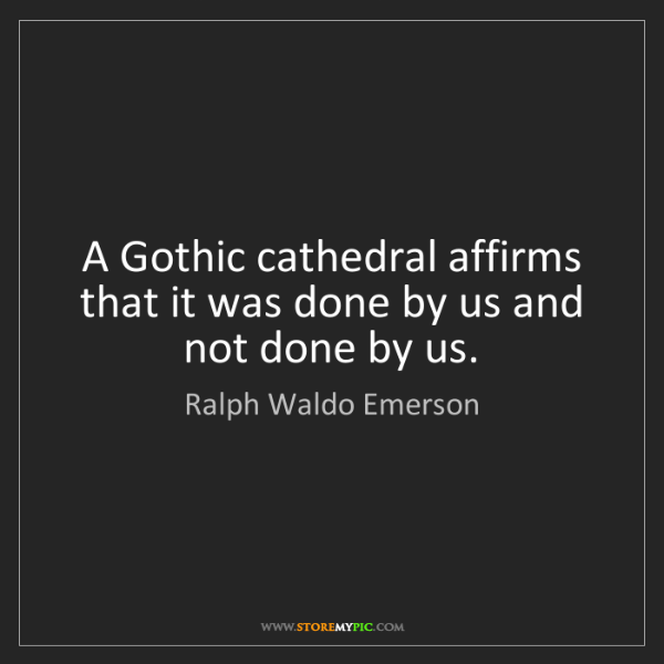 Ralph Waldo Emerson: A Gothic cathedral affirms that it was done by us and...