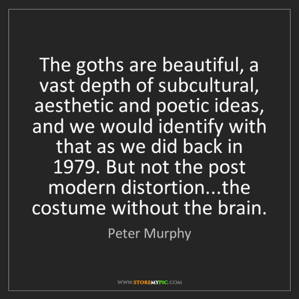 Peter Murphy: The goths are beautiful, a vast depth of subcultural,...