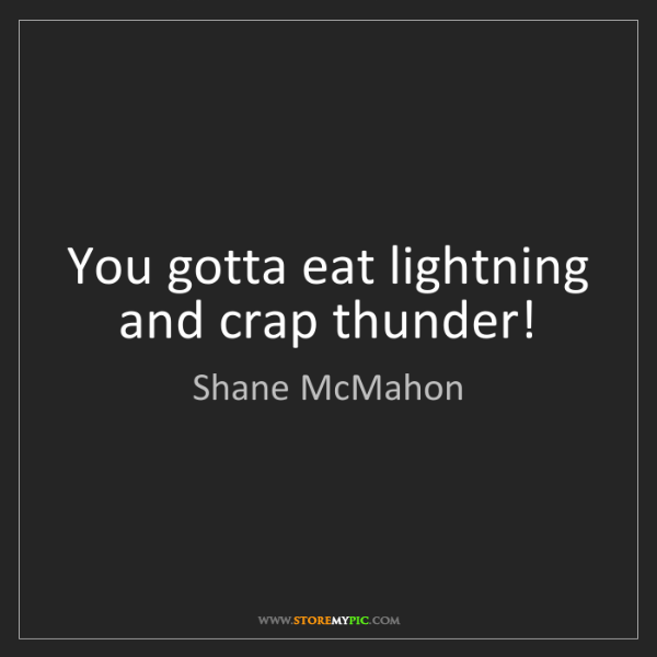 Shane McMahon: You gotta eat lightning and crap thunder!