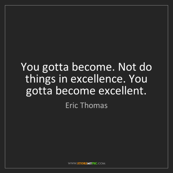Eric Thomas: You gotta become. Not do things in excellence. You gotta...