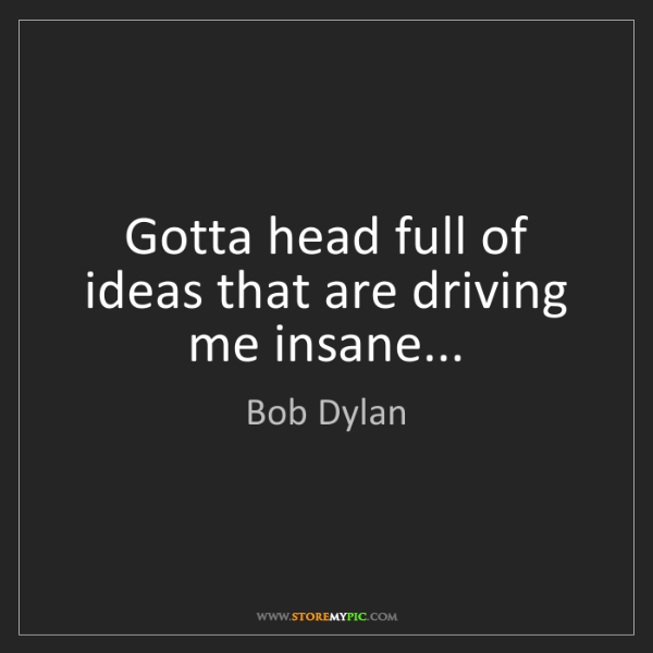 Bob Dylan: Gotta head full of ideas that are driving me insane...