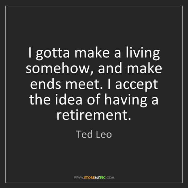 Ted Leo: I gotta make a living somehow, and make ends meet. I...