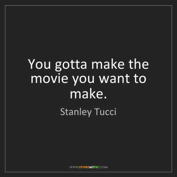 Stanley Tucci: You gotta make the movie you want to make.