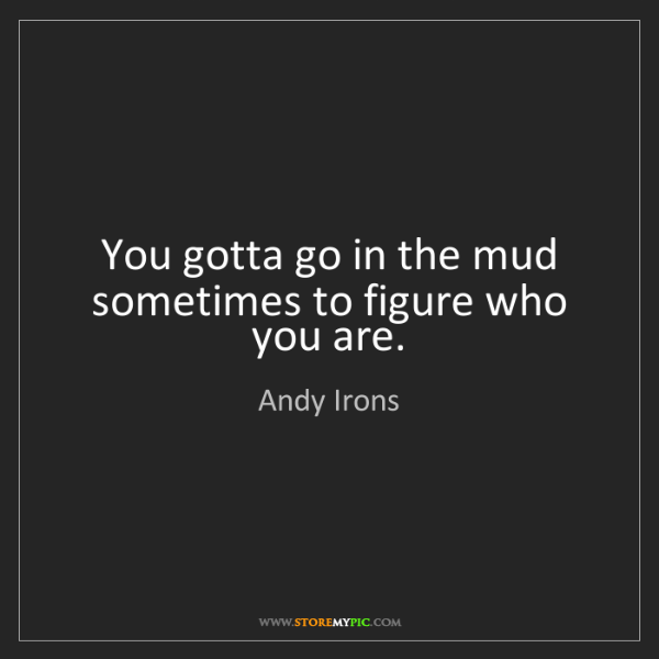Andy Irons: You gotta go in the mud sometimes to figure who you are.