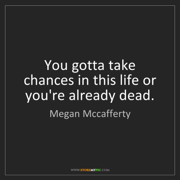 Megan Mccafferty: You gotta take chances in this life or you're already...