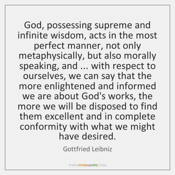 God, possessing supreme and infinite wisdom, acts in the most perfect manner, ...