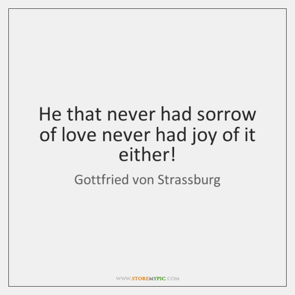 He that never had sorrow of love never had joy of it ...