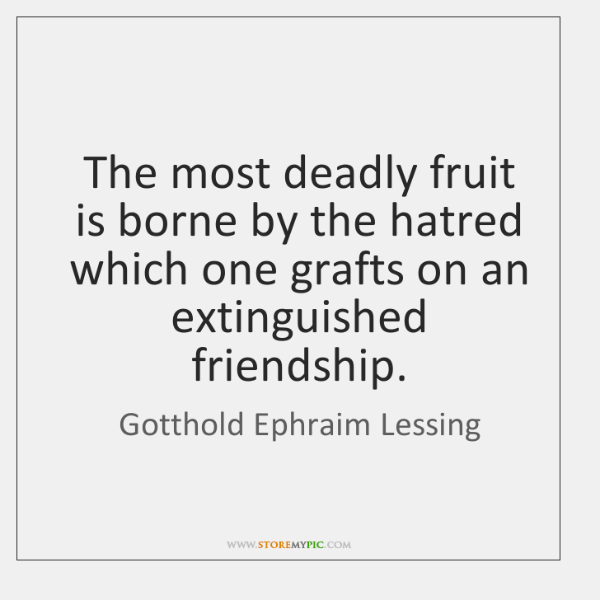 The most deadly fruit is borne by the hatred which one grafts ...