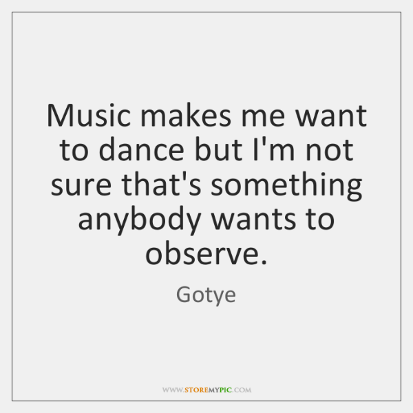 Music makes me want to dance but I'm not sure that's something ...