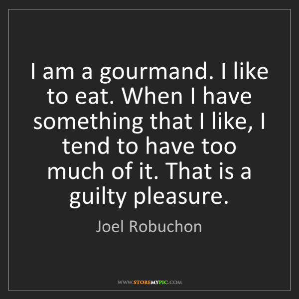 Joel Robuchon: I am a gourmand. I like to eat. When I have something...