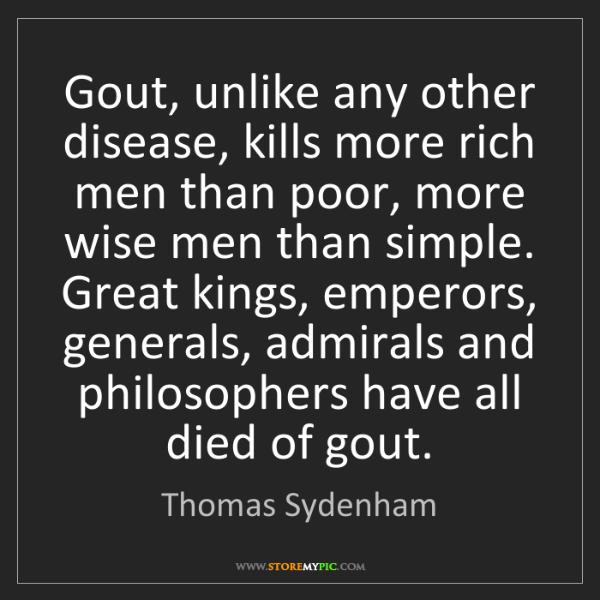 Thomas Sydenham: Gout, unlike any other disease, kills more rich men than...