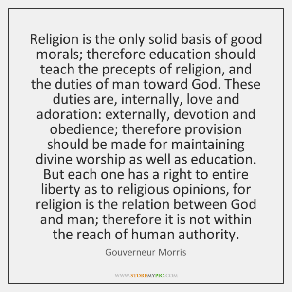 Religion is the only solid basis of good morals; therefore education should ...