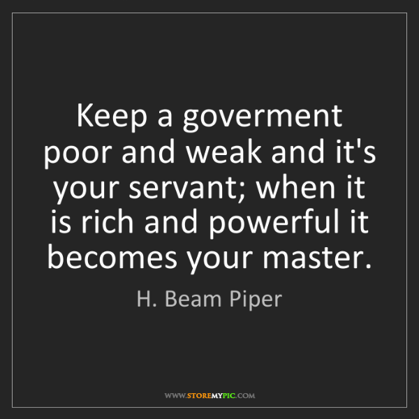 H. Beam Piper: Keep a goverment poor and weak and it's your servant;...