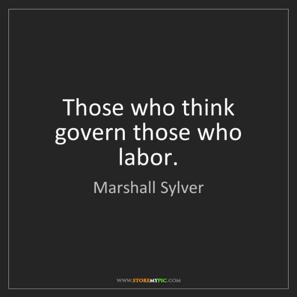 Marshall Sylver: Those who think govern those who labor.
