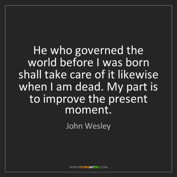 John Wesley: He who governed the world before I was born shall take...