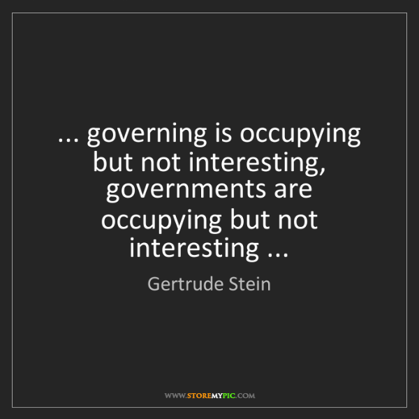 Gertrude Stein: ... governing is occupying but not interesting, governments...
