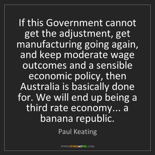 Paul Keating: If this Government cannot get the adjustment, get manufacturing...