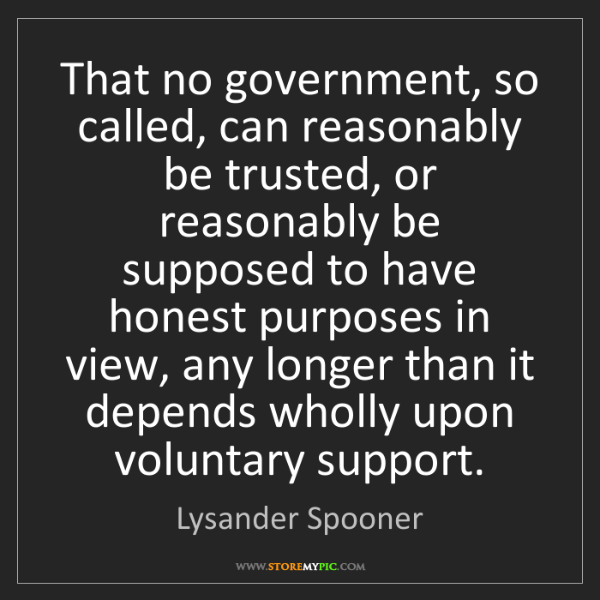 Lysander Spooner: That no government, so called, can reasonably be trusted,...
