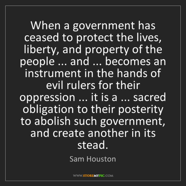 Sam Houston: When a government has ceased to protect the lives, liberty,...