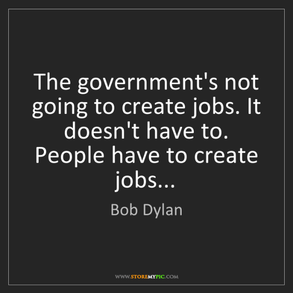 Bob Dylan: The government's not going to create jobs. It doesn't...