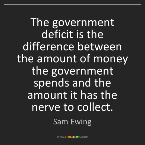 Sam Ewing: The government deficit is the difference between the...