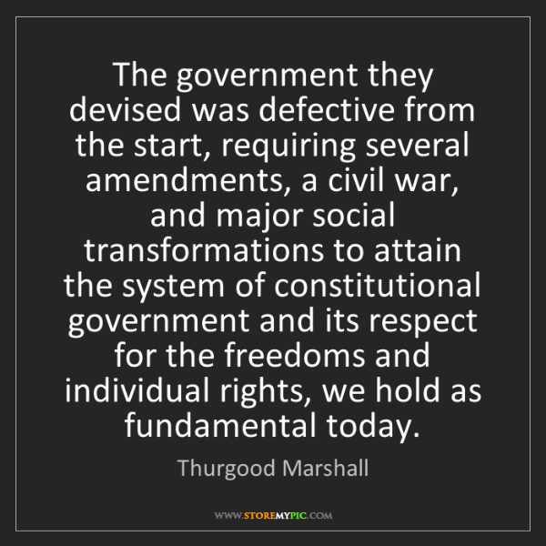 Thurgood Marshall: The government they devised was defective from the start,...