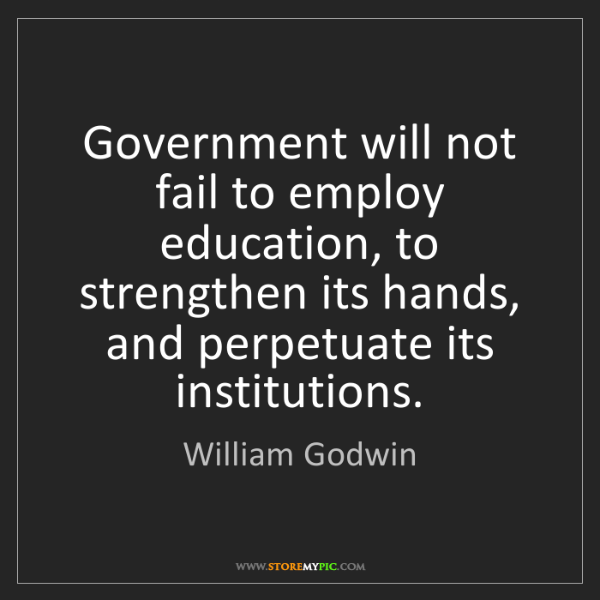William Godwin: Government will not fail to employ education, to strengthen...