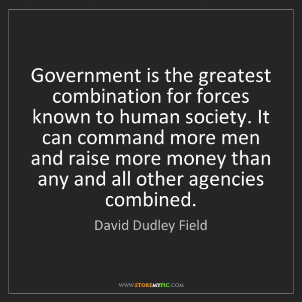 David Dudley Field: Government is the greatest combination for forces known...