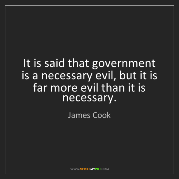 James Cook: It is said that government is a necessary evil, but it...