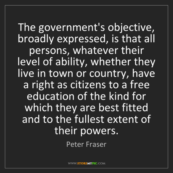 Peter Fraser: The government's objective, broadly expressed, is that...