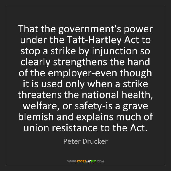 Peter Drucker: That the government's power under the Taft-Hartley Act...