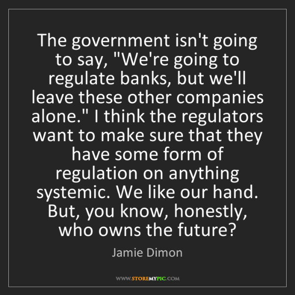 "Jamie Dimon: The government isn't going to say, ""We're going to regulate..."