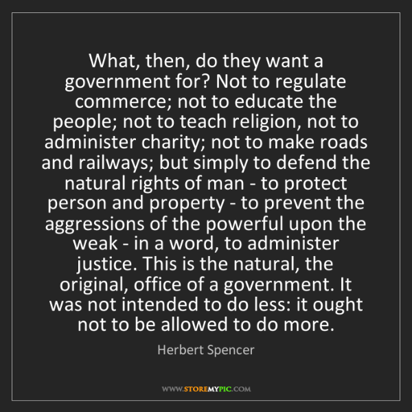 Herbert Spencer: What, then, do they want a government for? Not to regulate...