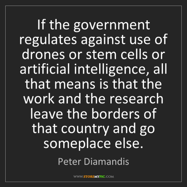 Peter Diamandis: If the government regulates against use of drones or...