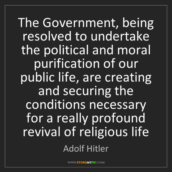 Adolf Hitler: The Government, being resolved to undertake the political...