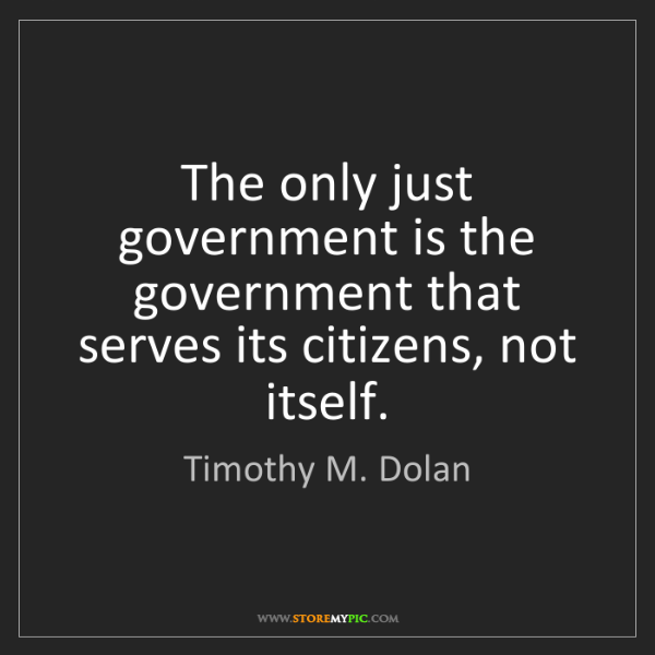 Timothy M. Dolan: The only just government is the government that serves...