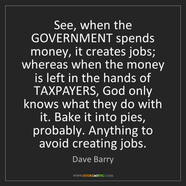 Dave Barry: See, when the GOVERNMENT spends money, it creates jobs;...