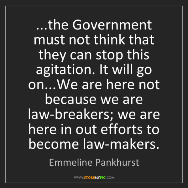 Emmeline Pankhurst: ...the Government must not think that they can stop this...