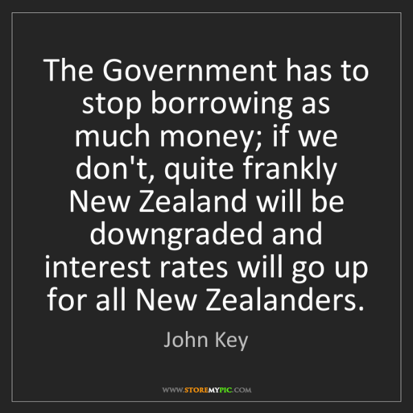John Key: The Government has to stop borrowing as much money; if...