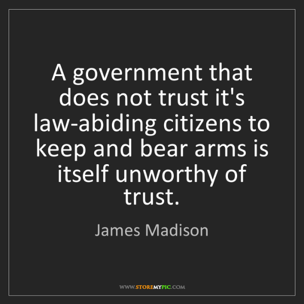 James Madison: A government that does not trust it's law-abiding citizens...