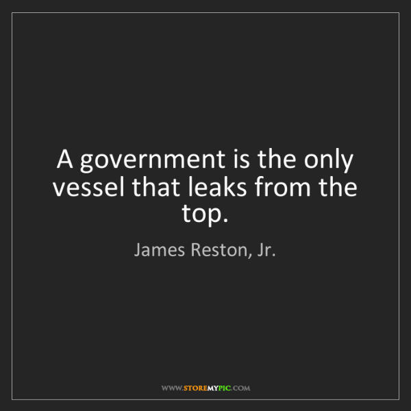 James Reston, Jr.: A government is the only vessel that leaks from the top.